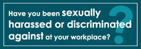 Have you been sexually harassed at your workplace? Have you been discriminated against on the basis of your disabled status, your race or your sexual orientation?