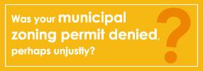 Was your municipal zoning permit denied, perhaps unjustly?